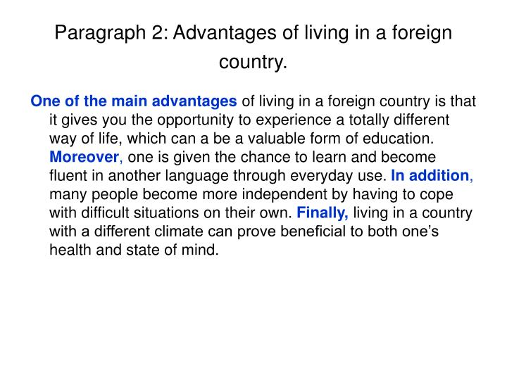 the effects of living in a foreign country essay Discuss the advantages and disadvantages of living and working in the foreign country currently, many people like going to different countries for working and living it leads to that there are many positive and negative effects while people live and work in vary foreign country some main effects will be discussed in this essay.