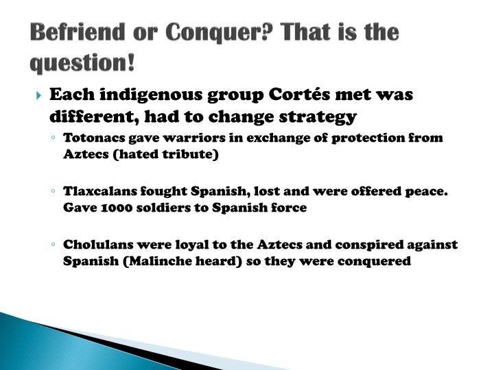 Befriend or Conquer? That is the question!