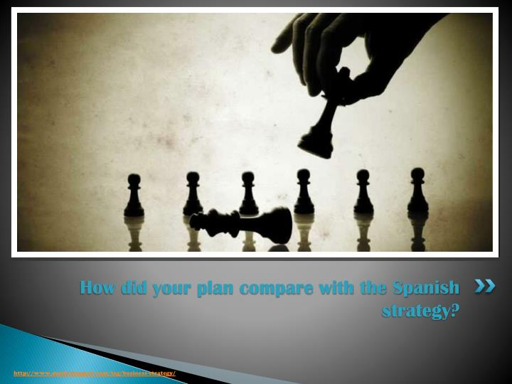 How did your plan compare with the Spanish strategy?