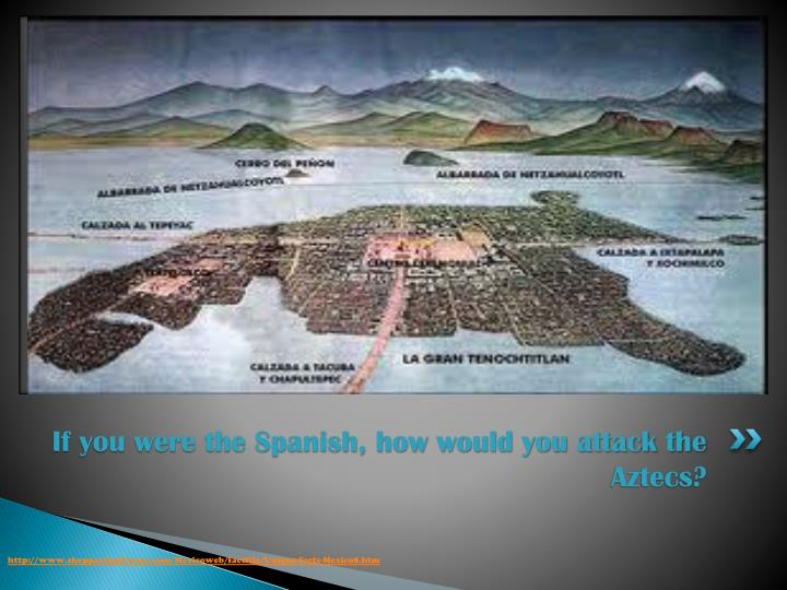 If you were the Spanish, how would you attack the Aztecs?