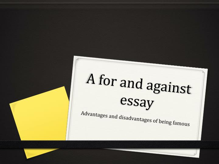 being famous advantages and disadvantages essay Essay – what are the advantages and disadvantages of being famous reaching fame is one of the most desired achievements for many people nowadays.