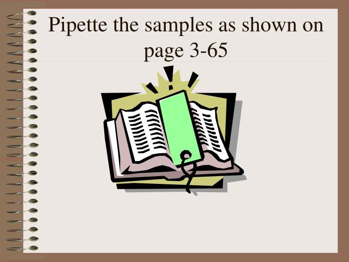 Pipette the samples as shown on page 3-65