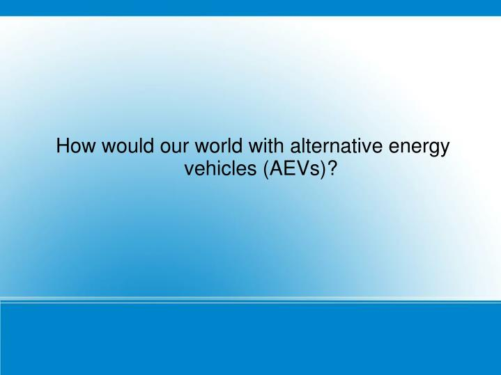 How would our world with alternative energy vehicles (AEVs)?