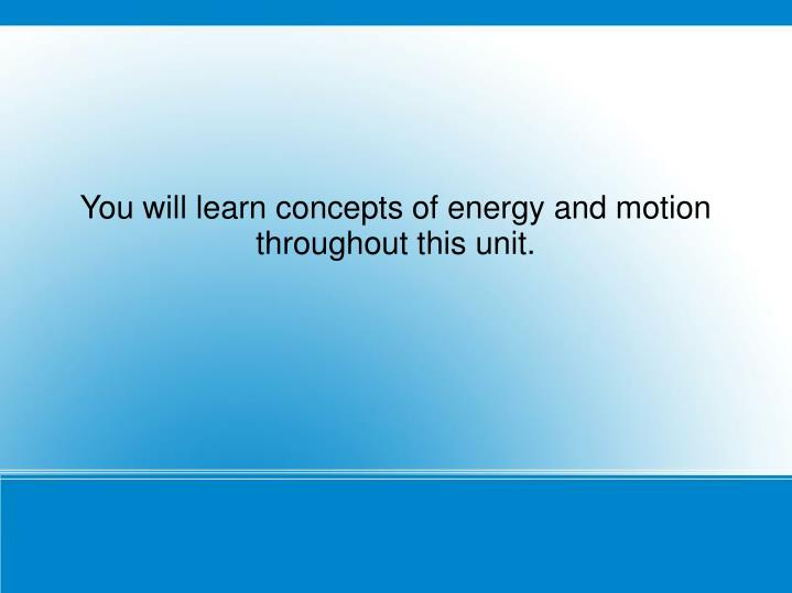 You will learn concepts of energy and motion throughout this unit.