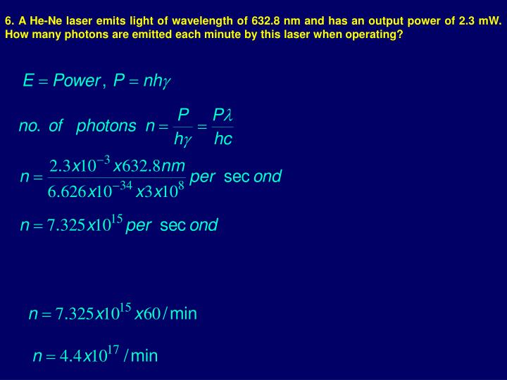 6. A He-Ne laser emits light of wavelength of 632.8 nm and has an output power of 2.3 mW. How many photons are emitted each minute by this laser when operating?