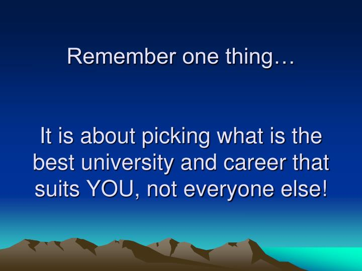 Remember one thing…