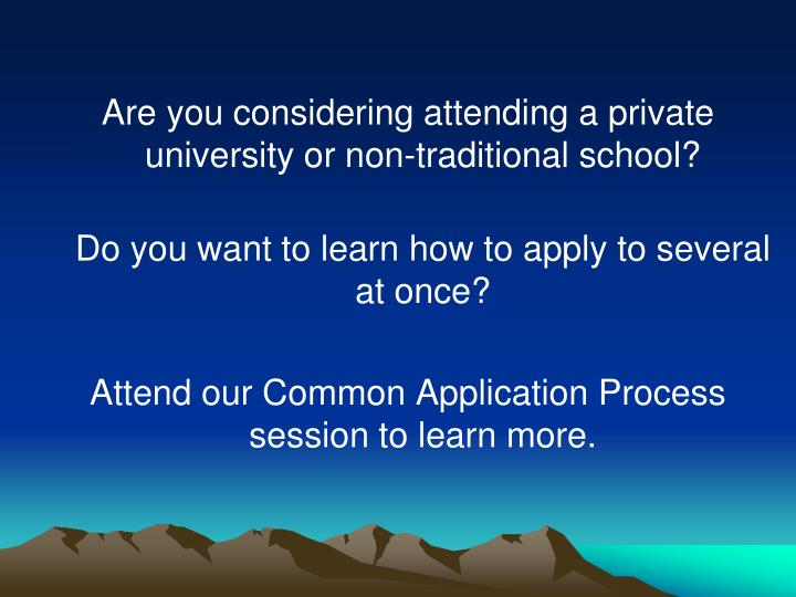 Are you considering attending a private university or non-traditional school?