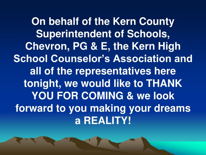 On behalf of the Kern County Superintendent of Schools, Chevron, PG & E, the Kern High School Counselor's Association and all of the representatives here tonight, we would like to THANK YOU FOR COMING & we look forward to you making your dreams a REALITY!