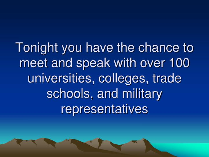 Tonight you have the chance to meet and speak with over 100 universities, colleges, trade schools, and military representatives