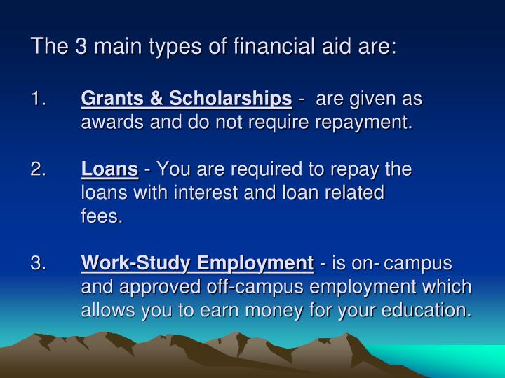 The 3 main types of financial aid are: