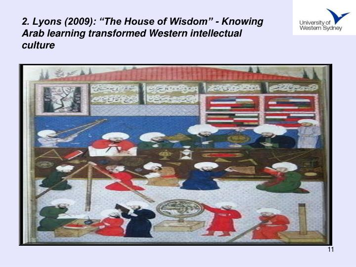 "2. Lyons (2009): ""The House of Wisdom"" - Knowing Arab learning transformed Western intellectual culture"