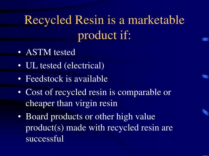 Recycled Resin is a marketable product if:
