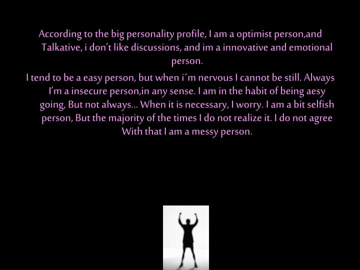 According to the big personality profile, I am a optimist person,and Talkative, i don't like discussions, and im a innovative and emotional person.