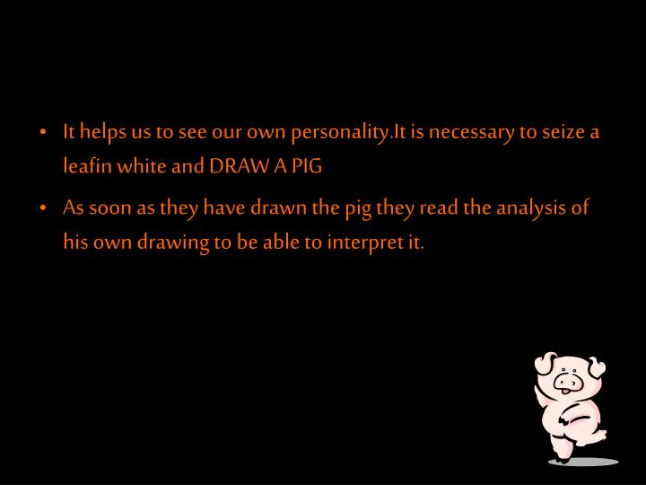 It helps us to see our own personality.It is necessary to seize a leafin white and DRAW A PIG