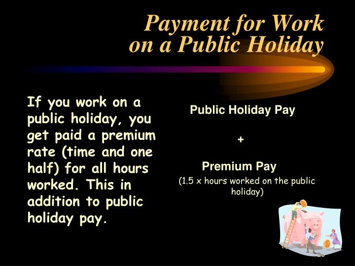 If you work on a public holiday, you  get paid a premium rate (time and one half) for all hours worked. This in addition to public holiday pay.