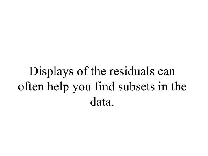 Displays of the residuals can often help you find subsets in the data.