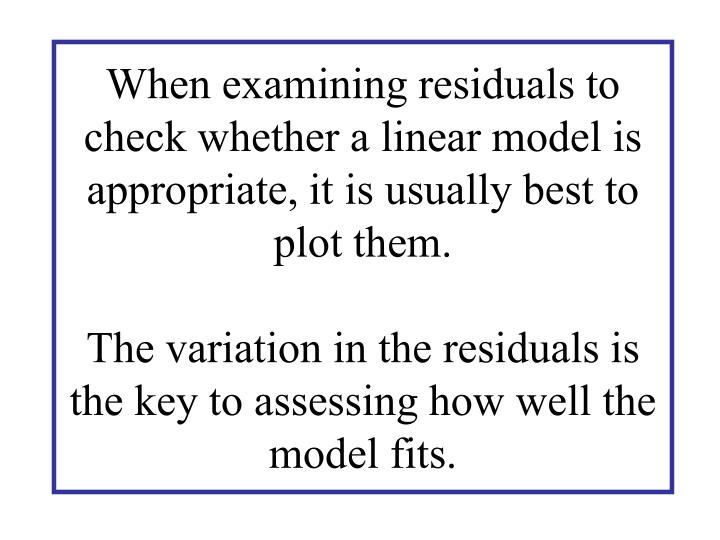 When examining residuals to check whether a linear model is appropriate, it is usually best to plot them.