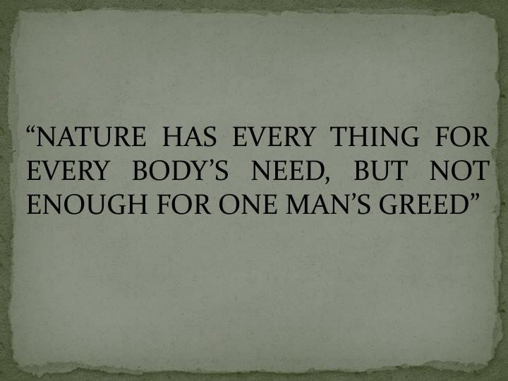 """NATURE HAS EVERY THING FOR EVERY BODY'S NEED, BUT NOT ENOUGH FOR ONE MAN'S GREED"""