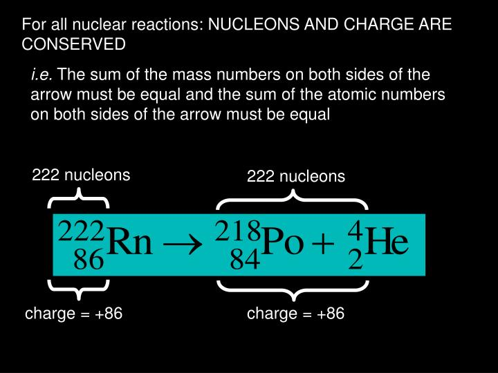 For all nuclear reactions: NUCLEONS AND CHARGE ARE CONSERVED