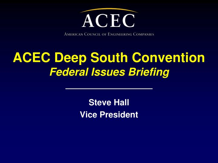 acec deep south convention federal issues briefing