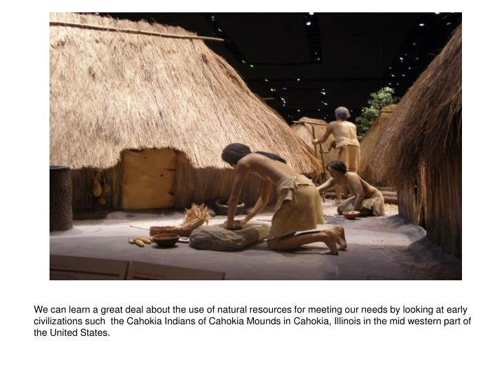 We can learn a great deal about the use of natural resources for meeting our needs by looking at early civilizations such  the Cahokia Indians of Cahokia Mounds in Cahokia, Illinois in the mid western part of the United States.