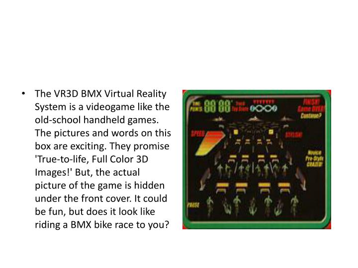 The VR3D BMX Virtual Reality System is a videogame like the old-school handheld games. The pictures and words on this box are exciting. They promise 'True-to-life, Full Color 3D Images!' But, the actual picture of the game is hidden under the front cover. It could be fun, but does it look like riding a BMX bike race to you?