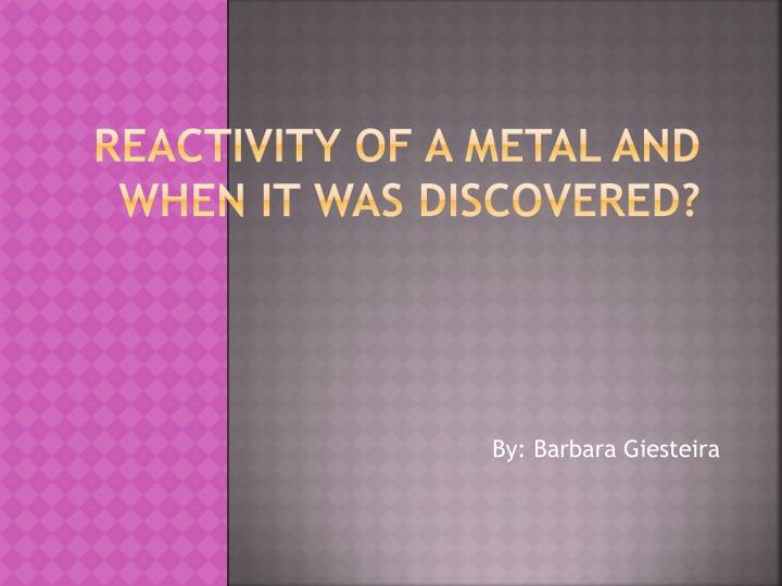 r eactivity of a metal and when it was discovered n.
