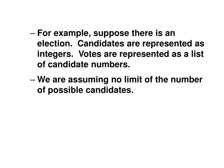 For example, suppose there is an election.  Candidates are represented as integers.  Votes are represented as a list of candidate numbers.