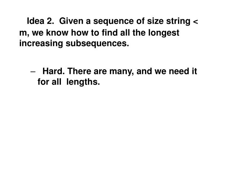 Idea 2.  Given a sequence of size string < m, we know how to find all the longest  increasing subsequences.