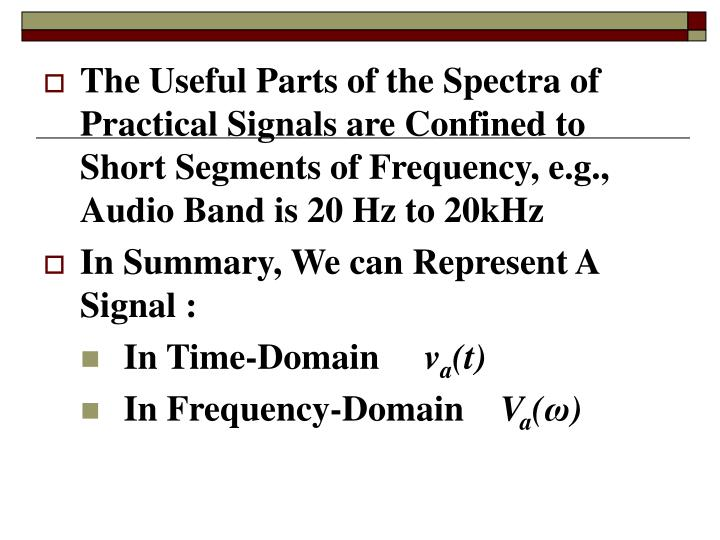 The Useful Parts of the Spectra of Practical Signals are Confined to Short Segments of Frequency, e.g., Audio Band is 20 Hz to 20kHz