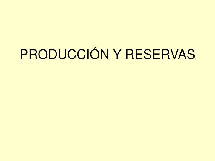 PRODUCCIÓN Y RESERVAS