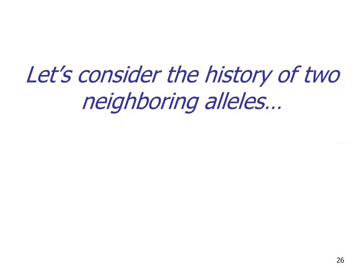 Let's consider the history of two neighboring alleles…