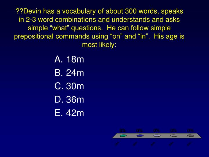 "??Devin has a vocabulary of about 300 words, speaks in 2-3 word combinations and understands and asks simple ""what"" questions.  He can follow simple prepositional commands using ""on"" and ""in"".  His age is most likely:"