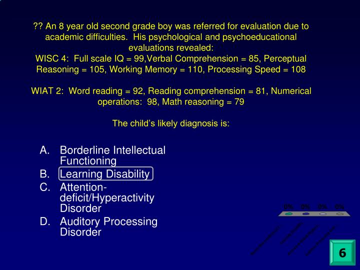?? An 8 year old second grade boy was referred for evaluation due to academic difficulties.  His psychological and psychoeducational evaluations revealed: