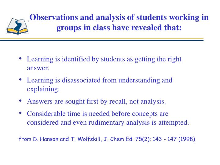 Observations and analysis of students working in groups in class have revealed that: