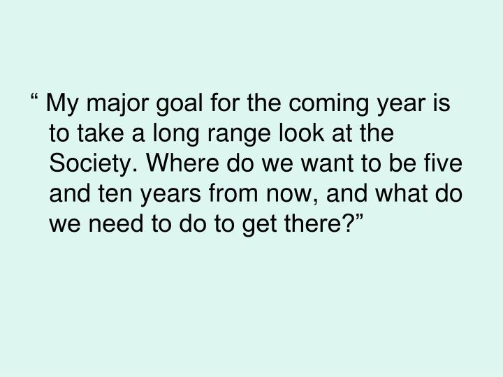 """"""" My major goal for the coming year is to take a long range look at the Society. Where do we want to be five and ten years from now, and what do we need to do to get there?"""""""