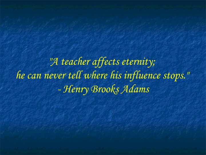 """""""A teacher affects eternity;"""