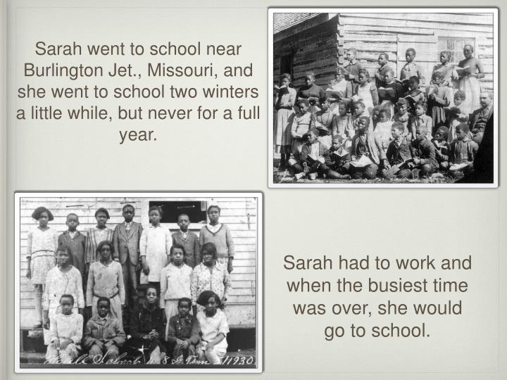 Sarah went to school near Burlington Jet., Missouri, and she went to school two winters a little while, but never for a full year.