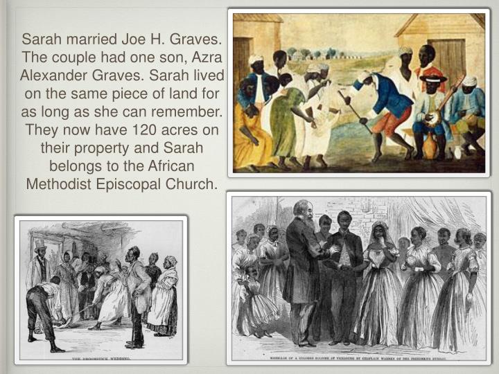 Sarah married Joe H. Graves. The couple had one son, Azra Alexander Graves. Sarah lived on the same piece of land for as long as she can remember. They now have 120 acres on their property and Sarah belongs to the African Methodist Episcopal Church.