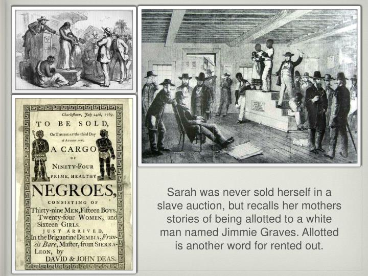 Sarah was never sold herself in a slave auction, but recalls her mothers stories of being allotted t...