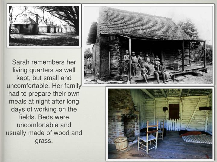 Sarah remembers her living quarters as well kept, but small and uncomfortable. Her family had to prepare their own meals at night after long days of working on the fields. Beds were uncomfortable and usually made of wood and grass.