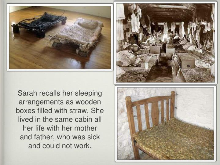 Sarah recalls her sleeping arrangements as wooden boxes filled with straw. She lived in the same cabin all her life with her mother and father, who was sick and could not work.