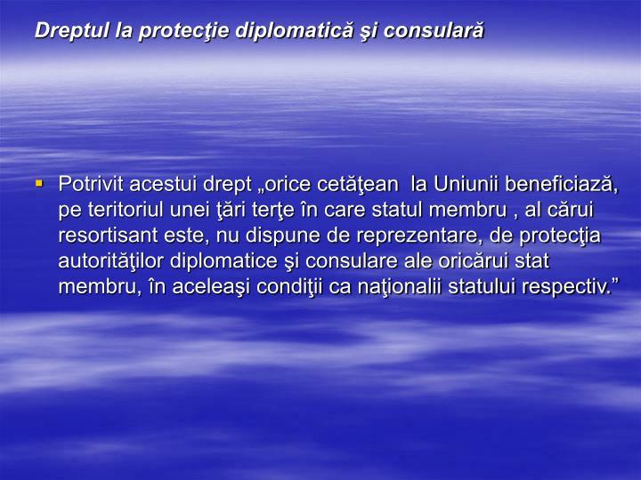 Dreptul la protecţie diplomatică şi consulară