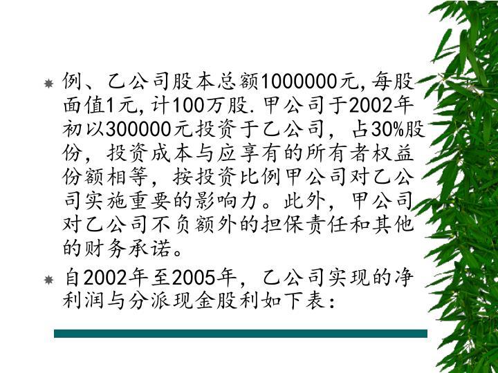 例、乙公司股本总额1000000元,每股面值1元,计100万股.甲公司于2002年初以300000元投资于乙公司,占30%股份,投资成本与应享有的所有者权益份额相等,按投资比例甲公司对乙公司实施重要的影响力。此外,甲公司对乙公司不负额外的担保责任和其他的财务承诺。