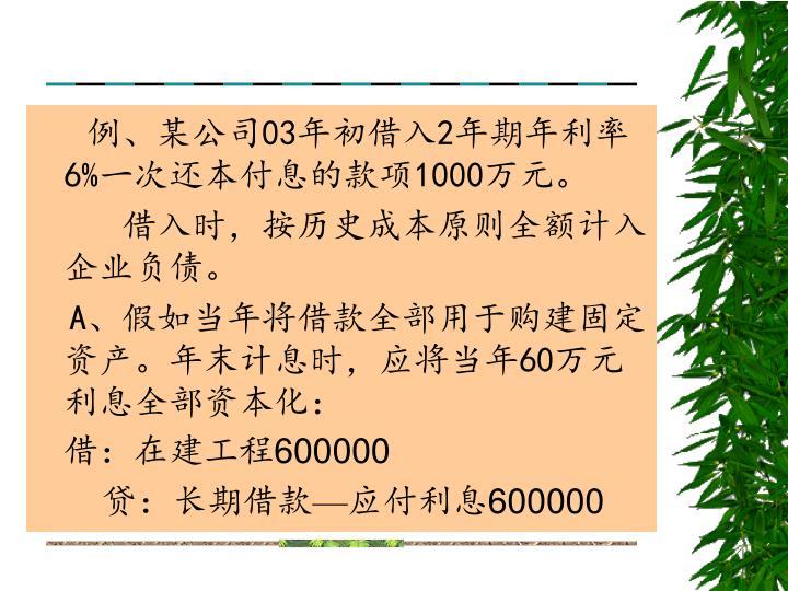 例、某公司03年初借入2年期年利率6%一次还本付息的款项1000万元。