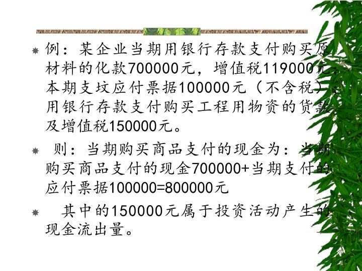 例:某企业当期用银行存款支付购买原材料的化款700000元,增值税119000元;本期支坟应付票据100000元(不含税);用银行存款支付购买工程用物资的货款及增值税150000元。