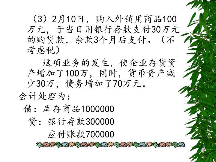 (3)2月10日,购入外销用商品100万元,于当日用银行存款支付30万元的购货款,余款3个月后支付。(不考虑税)