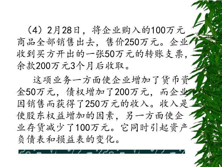 (4)2月28日,将企业购入的100万元商品全部销售出去,售价250万元。企业收到买方开出的一张50万元的转账支票,余款200万元3个月后收取。