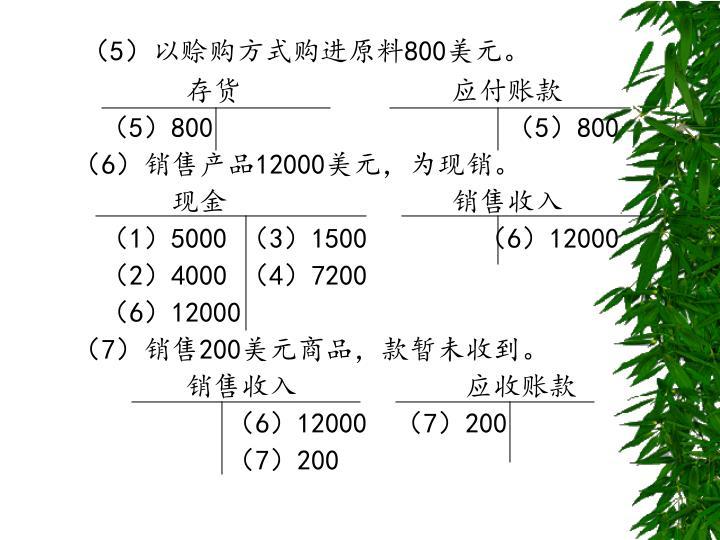 (5)以赊购方式购进原料800美元。