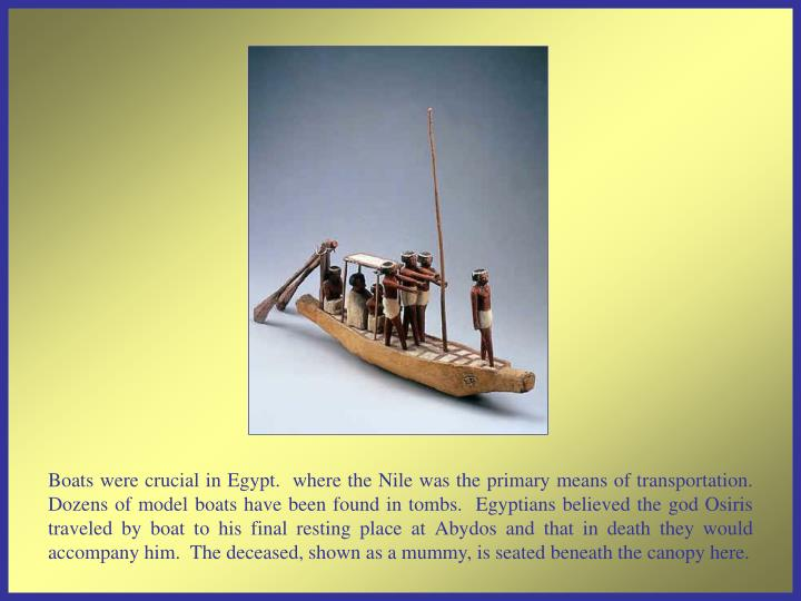 Boats were crucial in Egypt.  where the Nile was the primary means of transportation.   Dozens of model boats have been found in tombs.  Egyptians believed the god Osiris traveled by boat to his final resting place at Abydos and that in death they would accompany him.  The deceased, shown as a mummy, is seated beneath the canopy here.